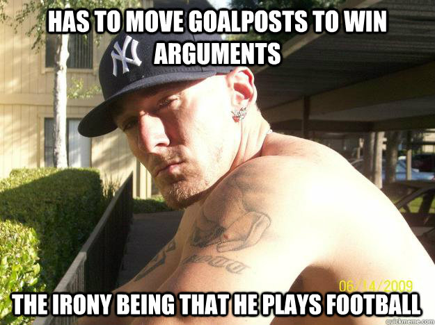 has to move goalposts to win arguments the irony being that  - Chad Elliott