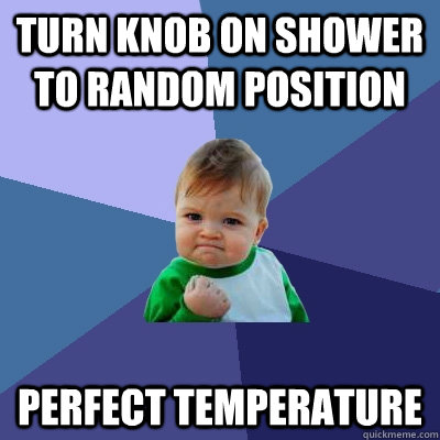 turn knob on shower to random position perfect temperature - Success Kid