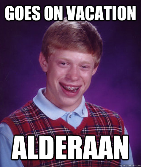 goes on vacation alderaan - Bad Luck Brian