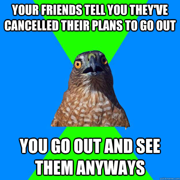 your friends tell you theyve cancelled their plans to go ou - Hawkward