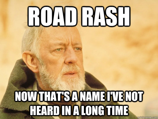 road rash now thats a name ive not heard in a long time - Obi Wan