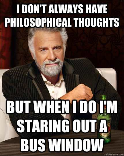 i dont always have philosophical thoughts but when i do i - The Most Interesting Man In The World
