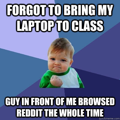 forgot to bring my laptop to class guy in front of me browse - Success Kid