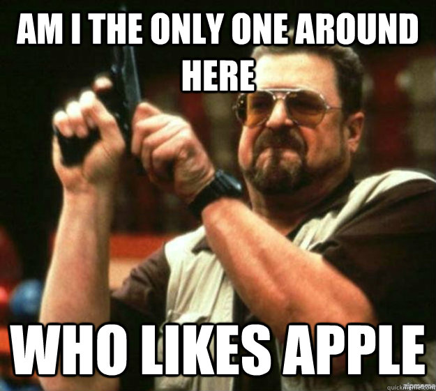 am i the only one around here who likes apple - Apple