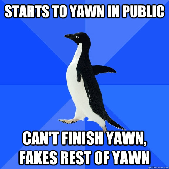starts to yawn in public cant finish yawn fakes rest of ya - Socially Awkward Penguin