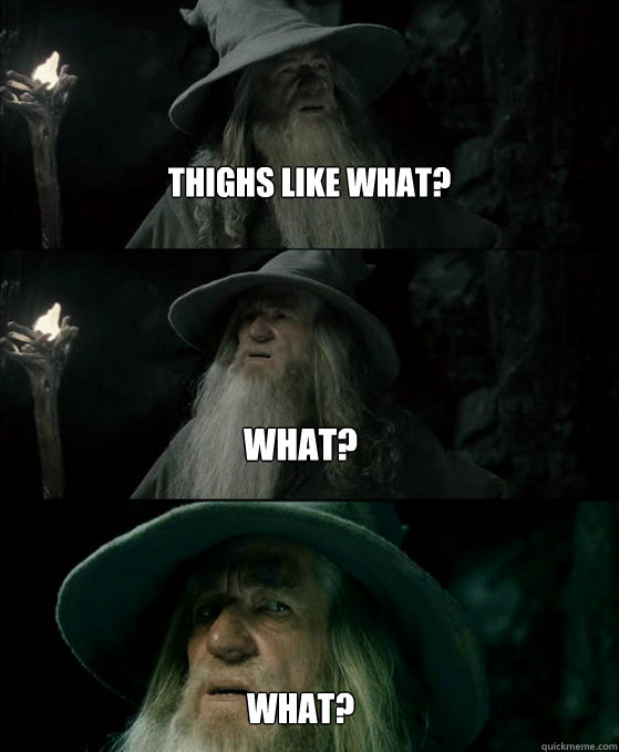  thighs like what what what  - Confused Gandalf