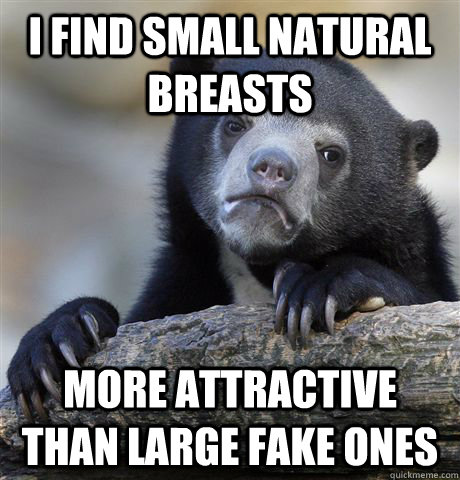 i find small natural breasts more attractive than large fake - Confession Bear