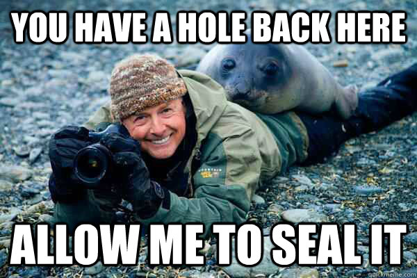 you have a hole back here allow me to seal it - Rapist Seal