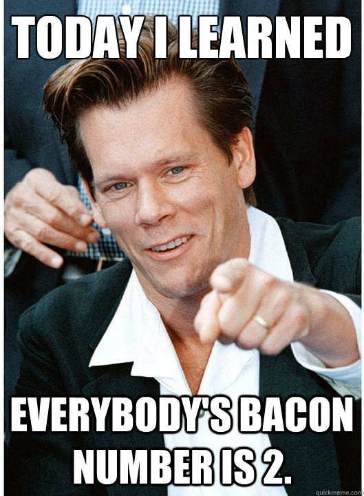 today i learned everybodys bacon number is 2 - Tricky Kevin Bacon