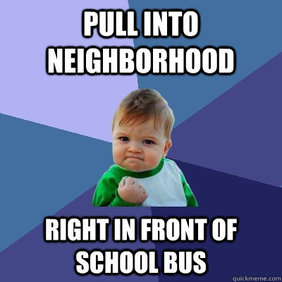pull into neighborhood right in front of school bus - Success Kid