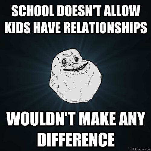 school doesnt allow kids have relationships wouldnt make a - Forever Alone