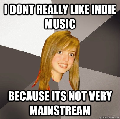 i dont really like indie music because its not very mainstre - Musically Oblivious 8th Grader