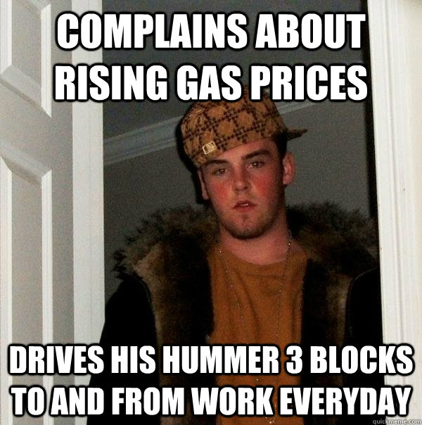 complains about rising gas prices drives his hummer 3 blocks - Typical Scumbag Steve