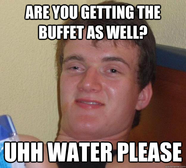 are you getting the buffet as well uhh water please - 10 Guy