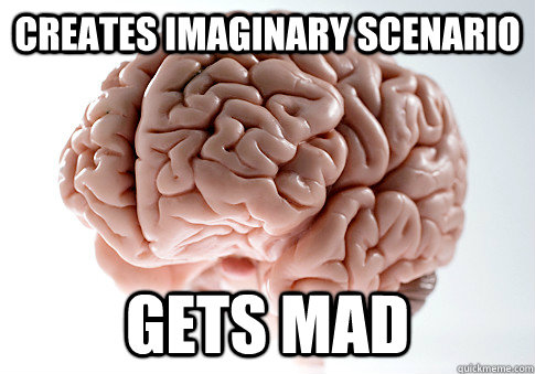 creates imaginary scenario gets mad  - Scumbag Brain