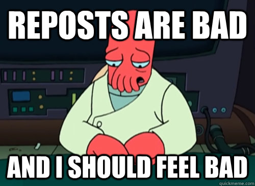 reposts are bad and i should feel bad - sad zoidberg