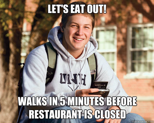 lets eat out walks in 5 minutes before restaurant is close - College Freshman