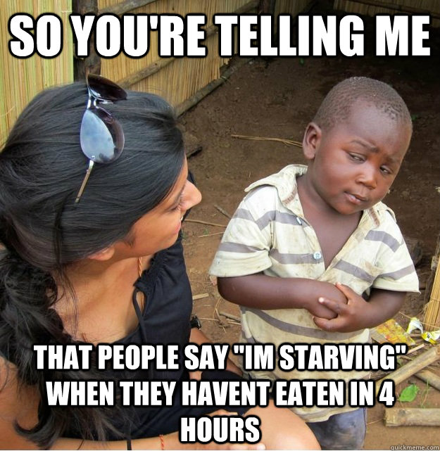 so youre telling me that people say im starving when they - Skeptical Third World Kid