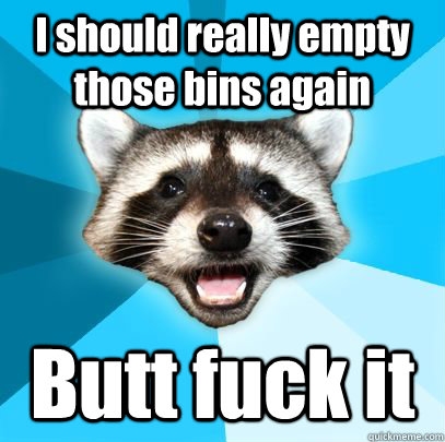 i should really empty those bins again butt fuck it - badpuncoon