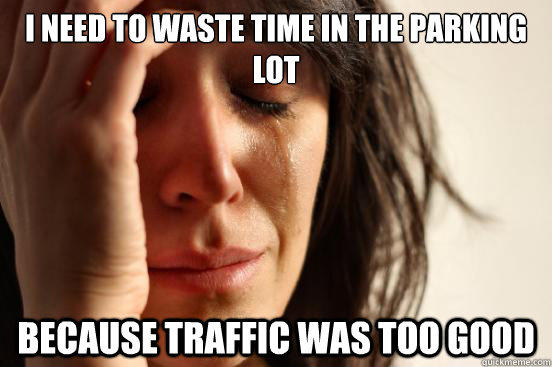 i need to waste time in the parking lot because traffic was - First World Problems