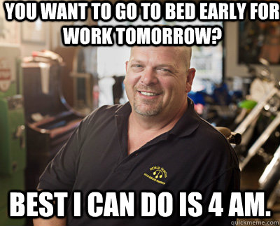 you want to go to bed early for work tomorrow best i can do - Pawn Stars