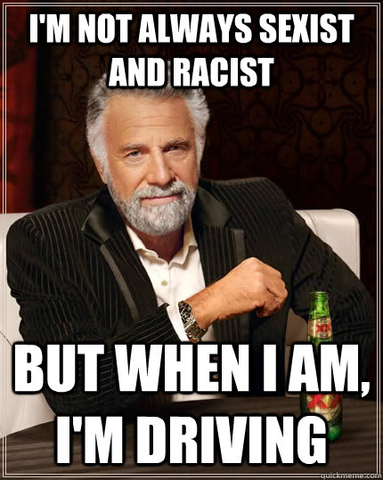 im not always sexist and racist but when i am im driving - The Most Interesting Man In The World