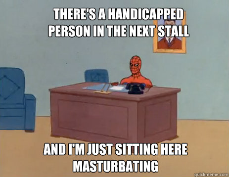 theres a handicapped person in the next stall and im just  - masturbating spiderman