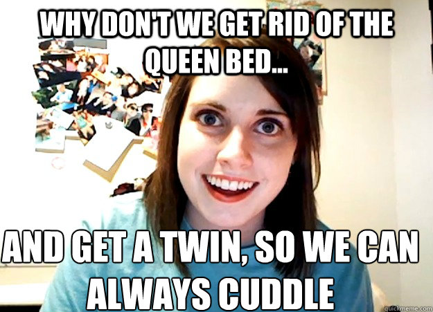 why dont we get rid of the queen bed and get a twin so  - Overly Attached Girlfriend