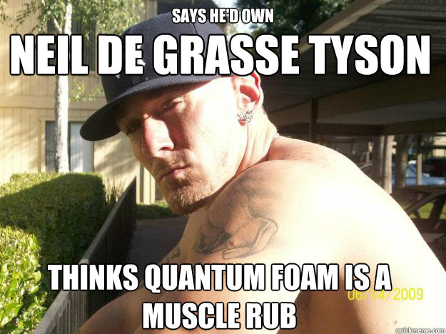 says hed own thinks quantum foam is a muscle rub neil de gr - Chad Elliott