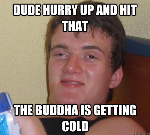 dude hurry up and hit that the buddha is getting cold - 10 Guy