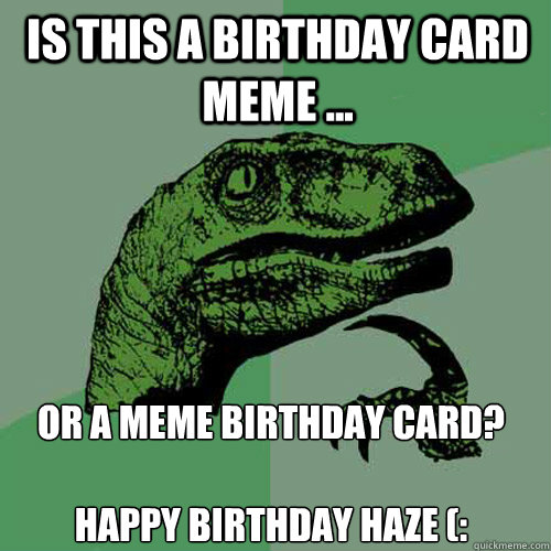 is this a birthday card meme or a meme birthday card h - Philosoraptor