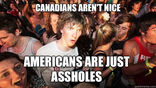 Canadians arent nice Americans are just assholes - Sudden Clarity Clarence