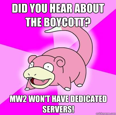 did you hear about the boycott mw2 wont have dedicated ser - Slowpoke