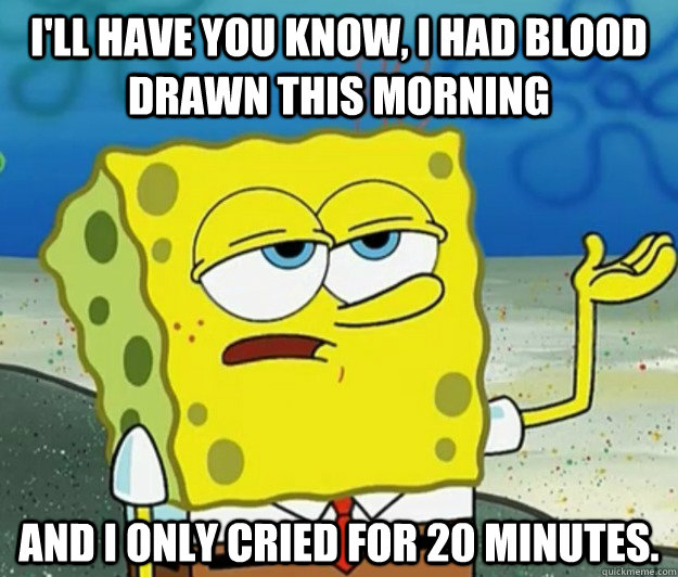 ill have you know i had blood drawn this morning and i onl - Tough Spongebob