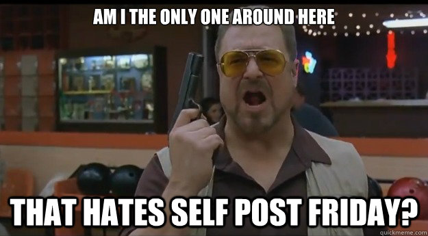 am i the only one around here that hates self post friday - Correction Walter