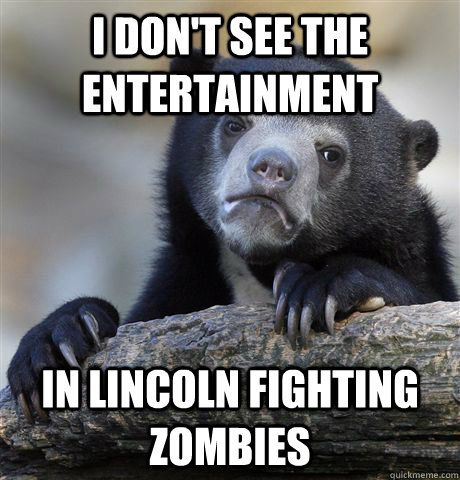 i dont see the entertainment in lincoln fighting zombies - Confession Bear