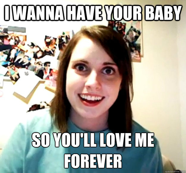 i wanna have your baby so youll love me forever  - Overly Attached Girlfriend
