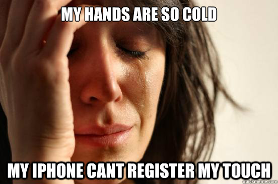 my hands are so cold my iphone cant register my touch - First World Problems