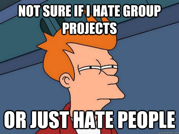 not sure if i hate group projects or just hate people - Futurama Fry