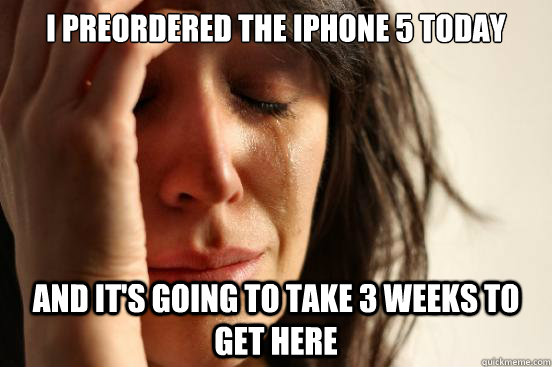 i preordered the iphone 5 today and its going to take 3 wee - First World Problems