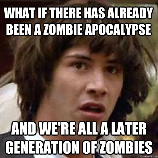 what if there has already been a zombie apocalypse and were - conspiracy keanu