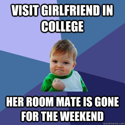 visit girlfriend in college her room mate is gone for the we - Success Kid