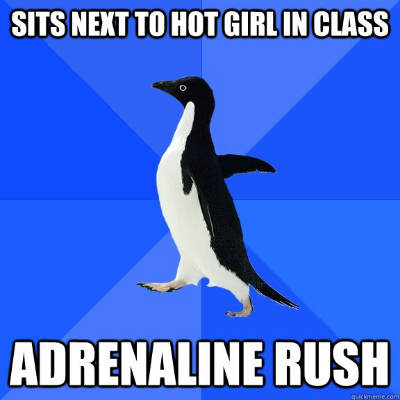 sits next to hot girl in class adrenaline rush - Socially Awkward Penguin