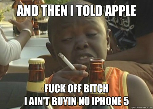 and then i told apple fuck off bitch i aint buyin no iphone -