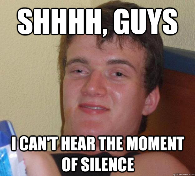shhhh guys i cant hear the moment of silence - 10 Guy