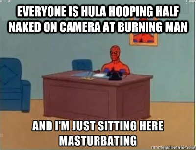 everyone is hula hooping half naked on camera at burning man - and im sat here masturbating