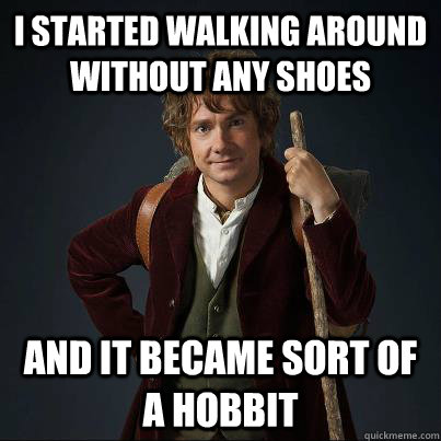 i started walking around without any shoes and it became sor - Became a hobbit