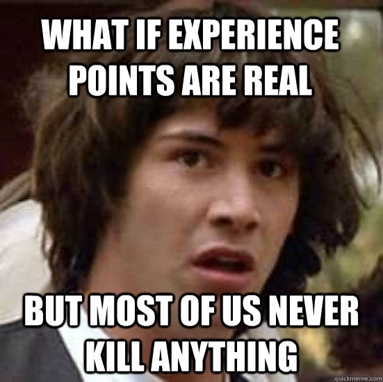 what if experience points are real but most of us never kill - conspiracy keanu