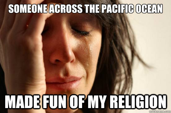 someone across the pacific ocean made fun of my religion - First World Problems