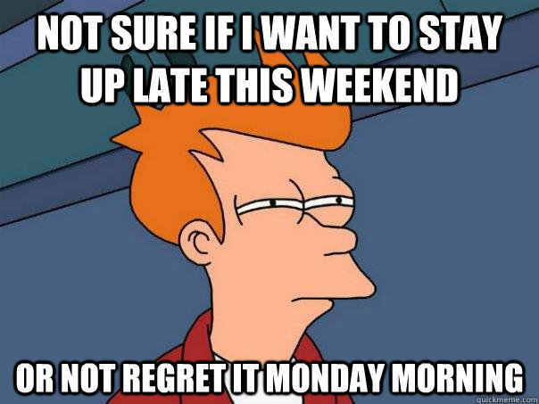 not sure if i want to stay up late this weekend or not regre - Futurama Fry
